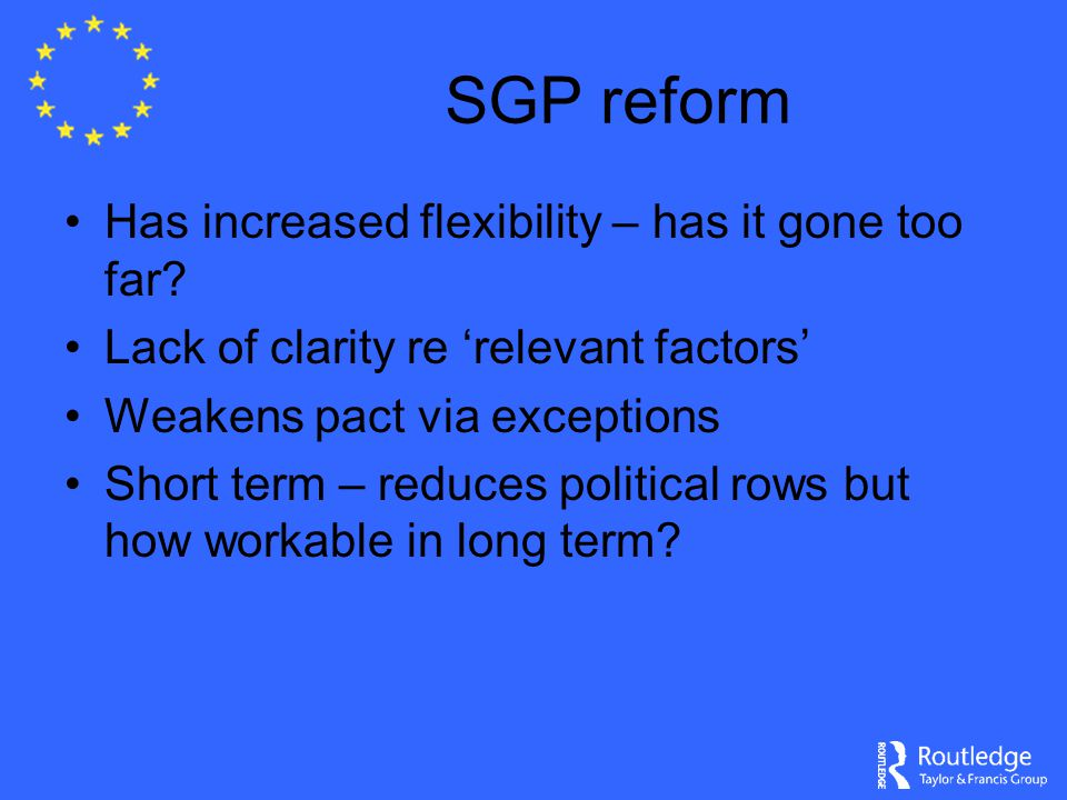 SGP reform Has increased flexibility – has it gone too far? Lack of clarity re 'relevant factors' Weakens pact via exceptions Short term – reduces pol