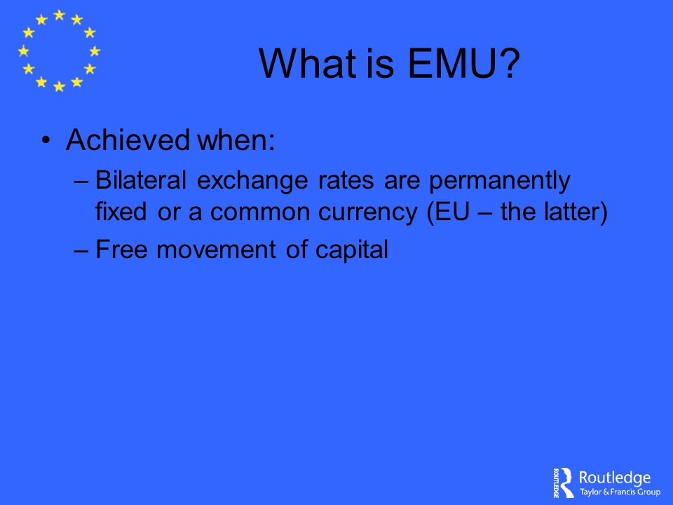 What is EMU? Achieved when: –Bilateral exchange rates are permanently fixed or a common currency (EU – the latter) –Free movement of capital
