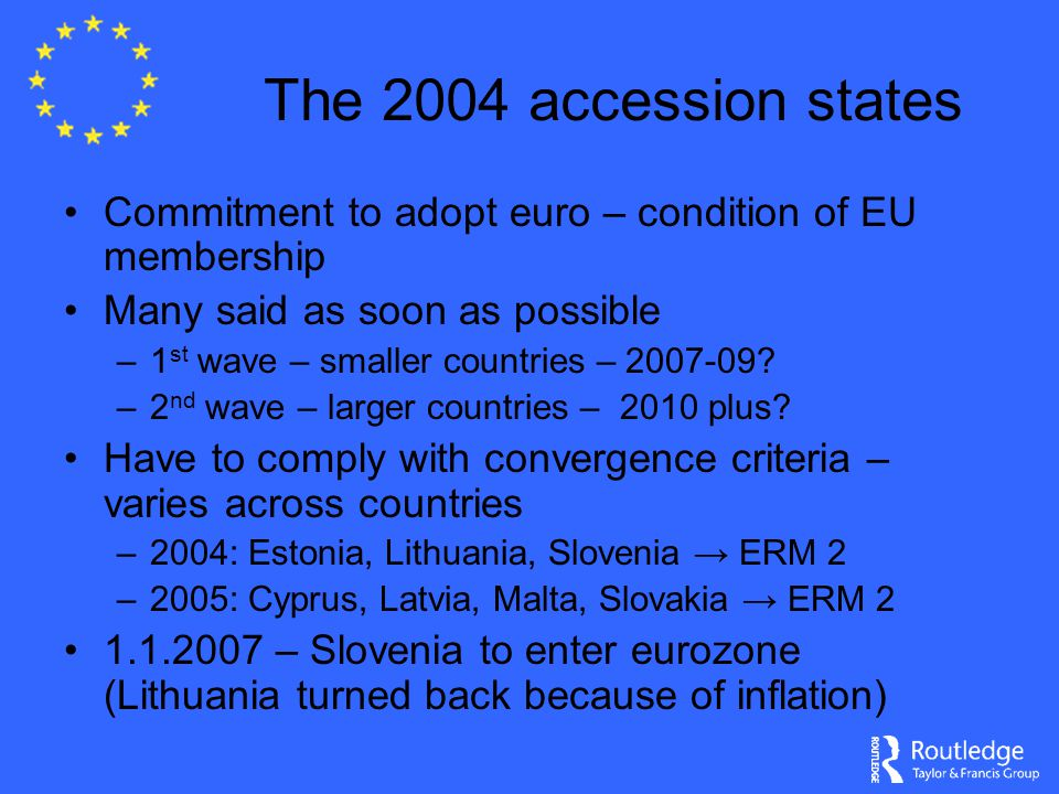 The 2004 accession states Commitment to adopt euro – condition of EU membership Many said as soon as possible –1 st wave – smaller countries – 2007-09