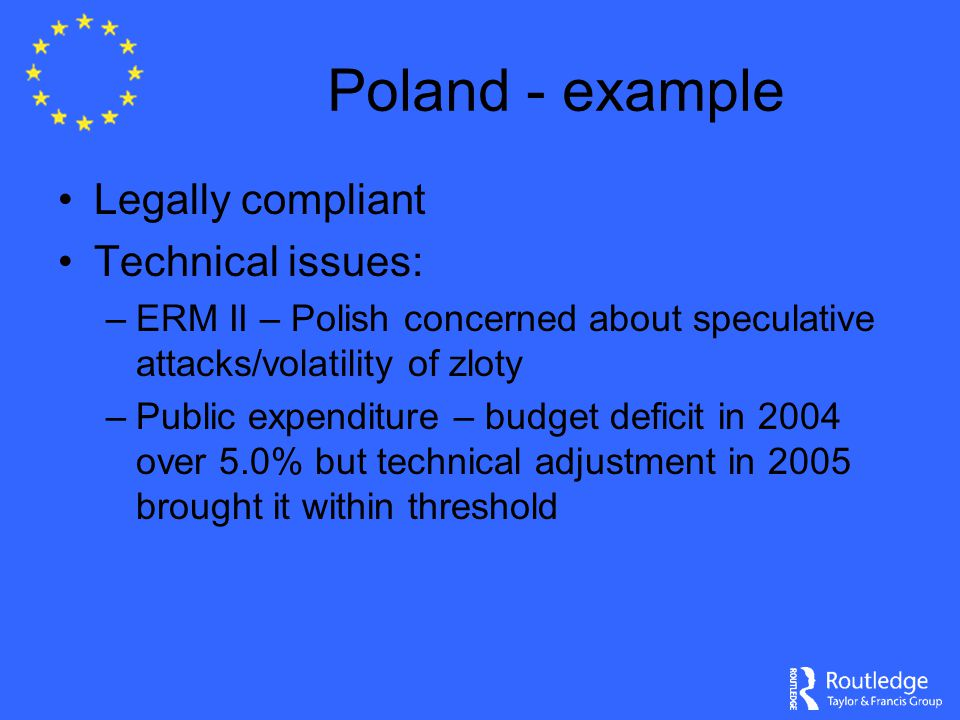 Poland - example Legally compliant Technical issues: –ERM II – Polish concerned about speculative attacks/volatility of zloty –Public expenditure – bu