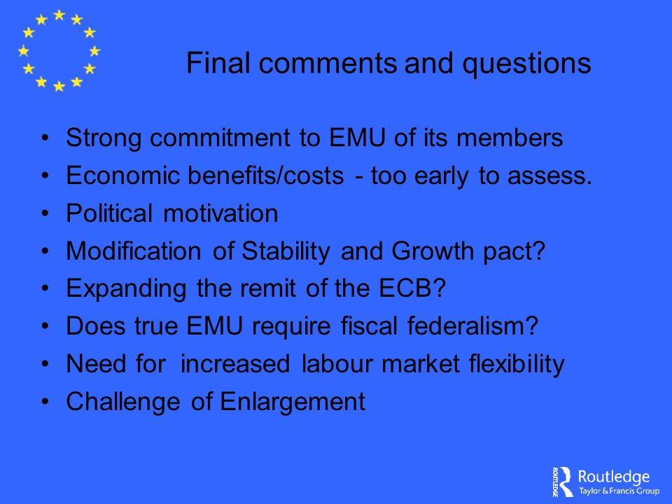 Final comments and questions Strong commitment to EMU of its members Economic benefits/costs - too early to assess. Political motivation Modification