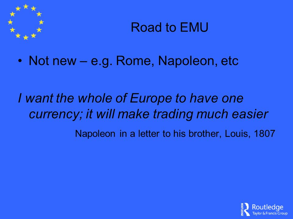 Road to EMU Not new – e.g. Rome, Napoleon, etc I want the whole of Europe to have one currency; it will make trading much easier Napoleon in a letter