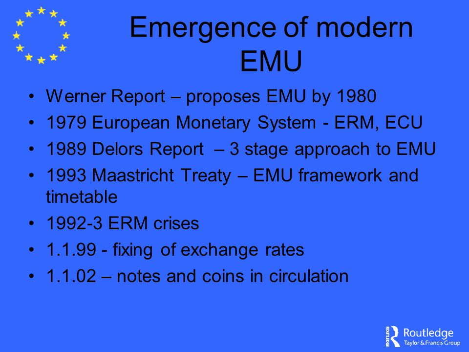 Emergence of modern EMU Werner Report – proposes EMU by 1980 1979 European Monetary System - ERM, ECU 1989 Delors Report – 3 stage approach to EMU 199