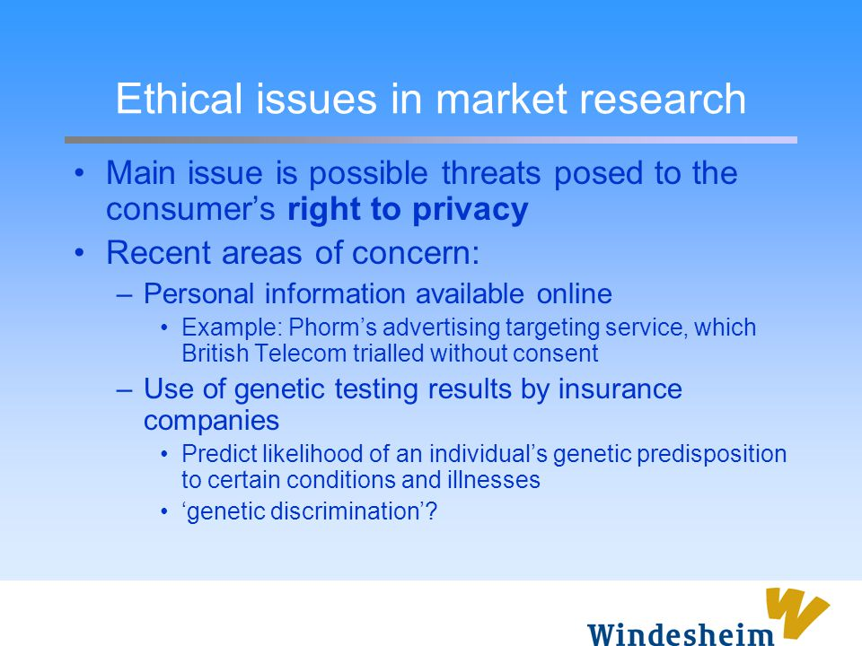 Ethical issues in market research Main issue is possible threats posed to the consumer's right to privacy Recent areas of concern: –Personal informati