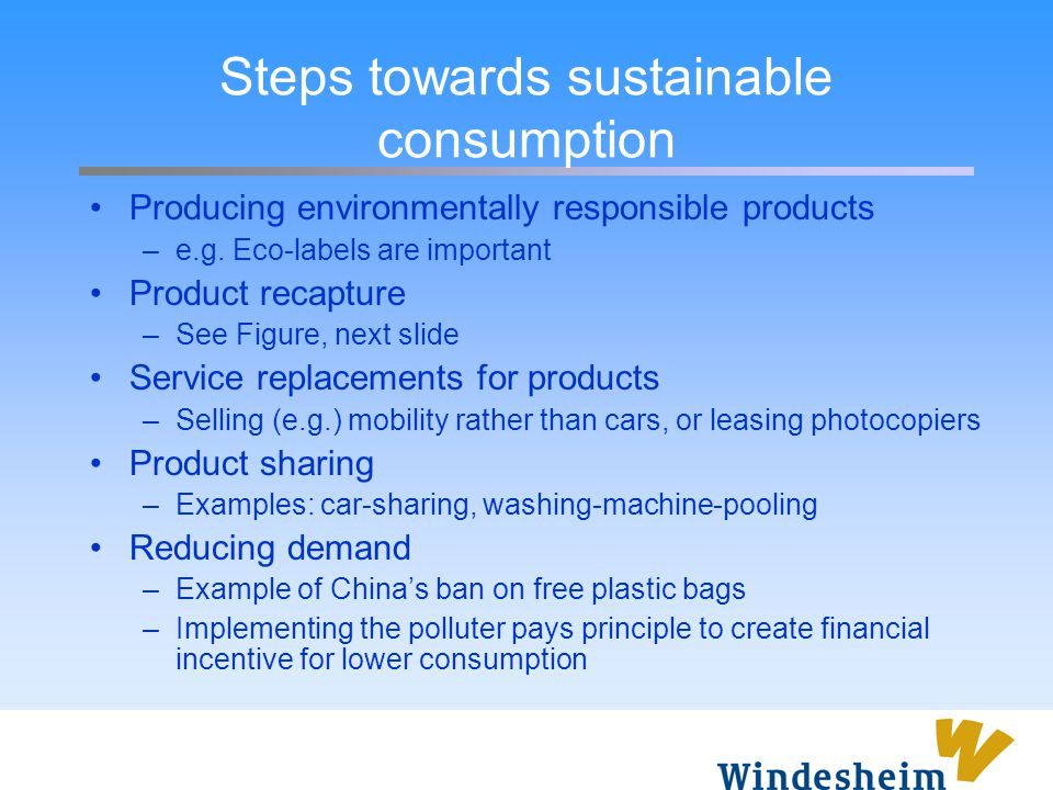 Steps towards sustainable consumption Producing environmentally responsible products –e.g. Eco-labels are important Product recapture –See Figure, nex