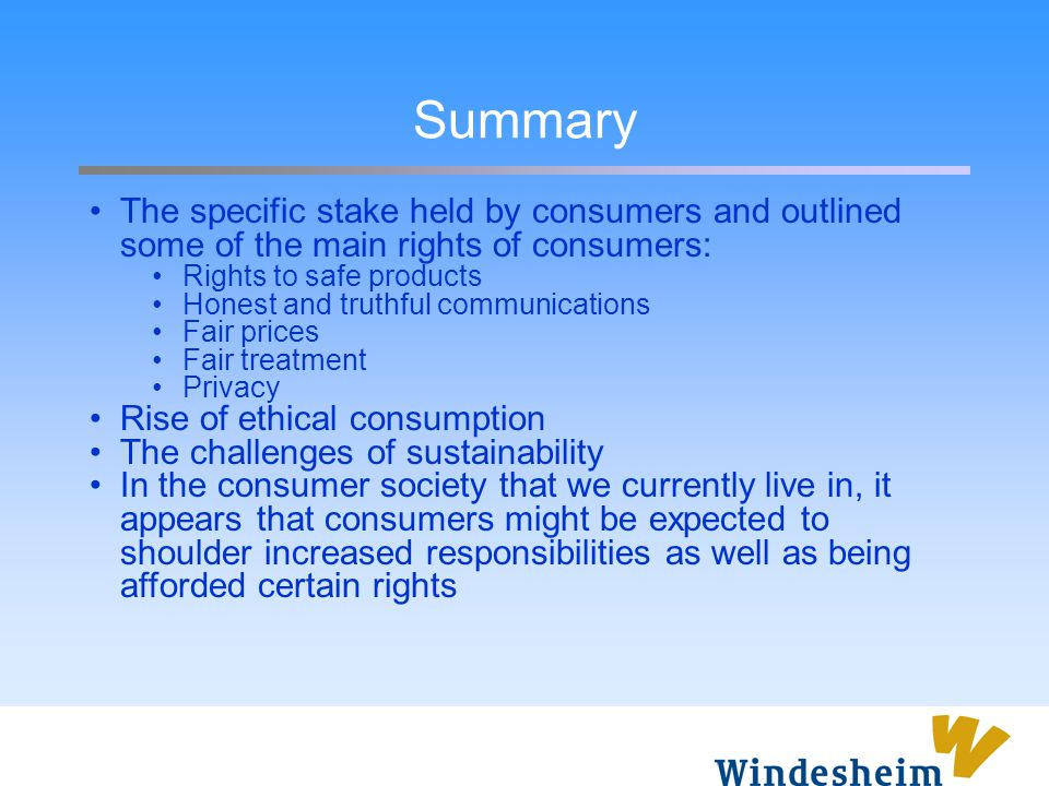 Summary The specific stake held by consumers and outlined some of the main rights of consumers: Rights to safe products Honest and truthful communicat