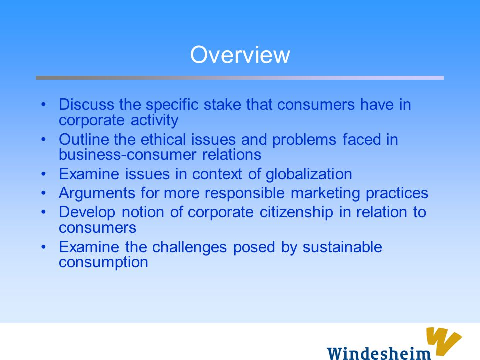 Overview Discuss the specific stake that consumers have in corporate activity Outline the ethical issues and problems faced in business-consumer relat