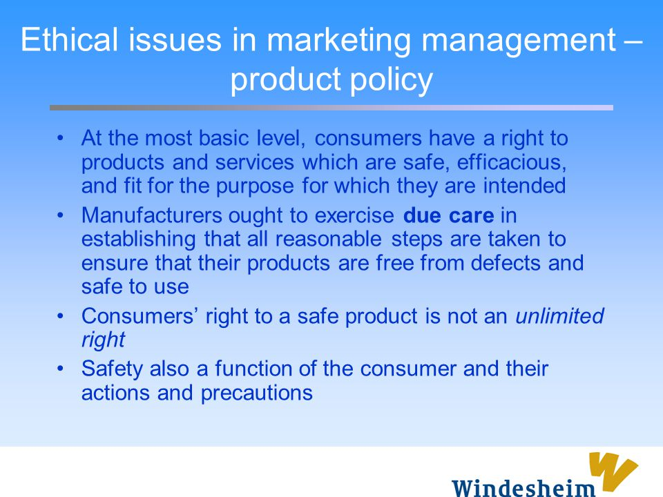 Ethical issues in marketing management – product policy At the most basic level, consumers have a right to products and services which are safe, effic