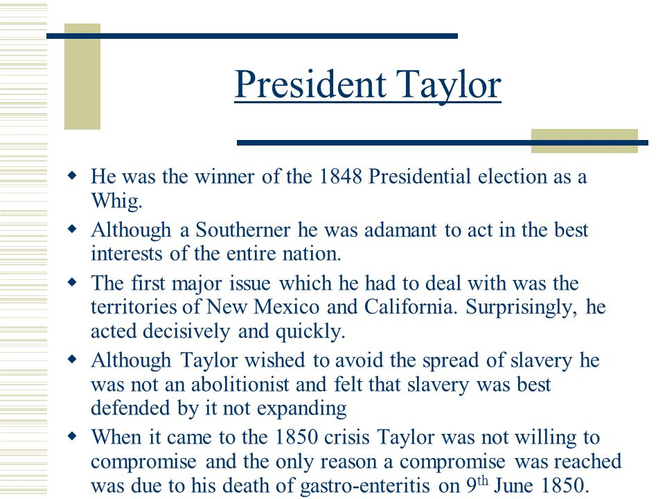 President Taylor  He was the winner of the 1848 Presidential election as a Whig.  Although a Southerner he was adamant to act in the best interests
