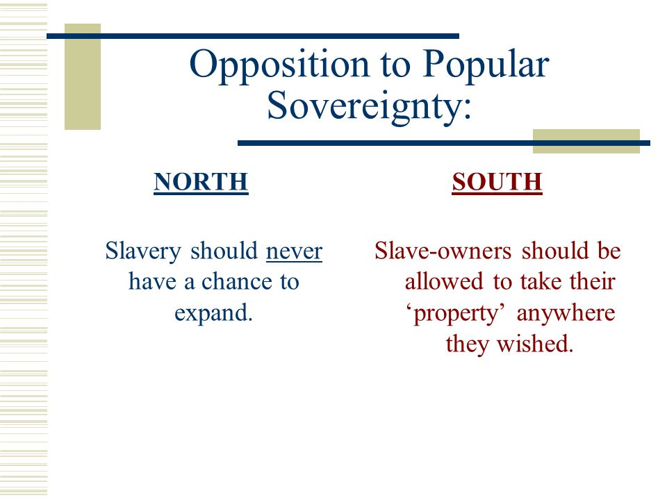 Opposition to Popular Sovereignty: NORTH Slavery should never have a chance to expand. SOUTH Slave-owners should be allowed to take their 'property' a