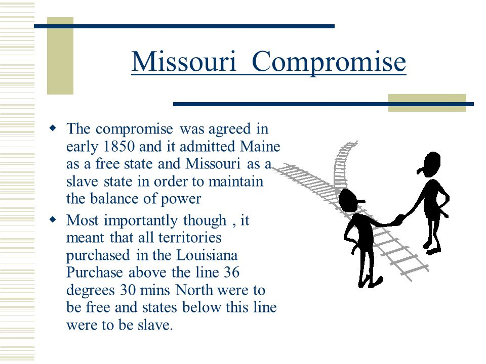 Missouri Compromise  The compromise was agreed in early 1850 and it admitted Maine as a free state and Missouri as a slave state in order to maintain