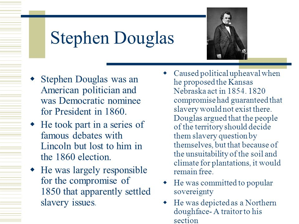 Stephen Douglas  Stephen Douglas was an American politician and was Democratic nominee for President in 1860.  He took part in a series of famous de