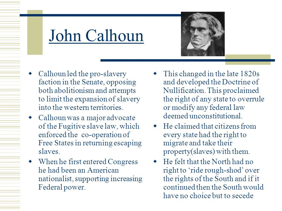 John Calhoun  Calhoun led the pro-slavery faction in the Senate, opposing both abolitionism and attempts to limit the expansion of slavery into the w