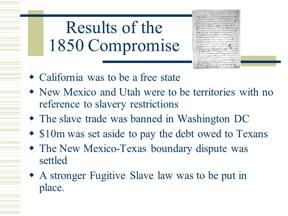 Results of the 1850 Compromise  California was to be a free state  New Mexico and Utah were to be territories with no reference to slavery restricti
