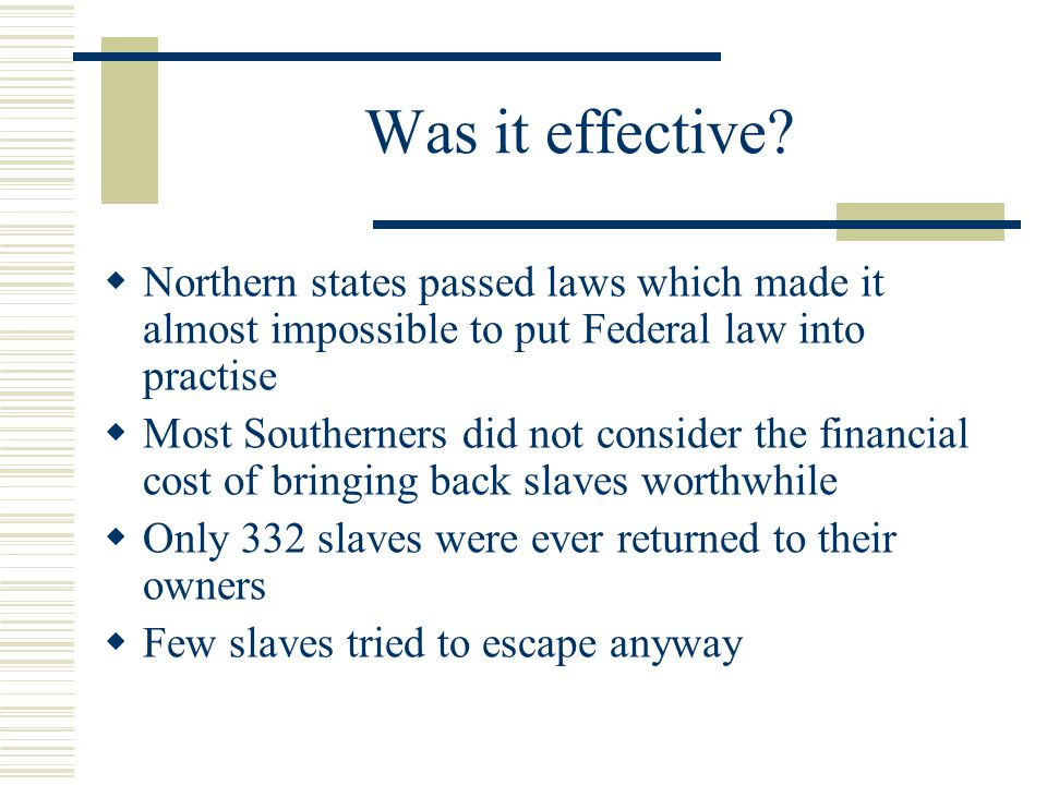 Was it effective?  Northern states passed laws which made it almost impossible to put Federal law into practise  Most Southerners did not consider t