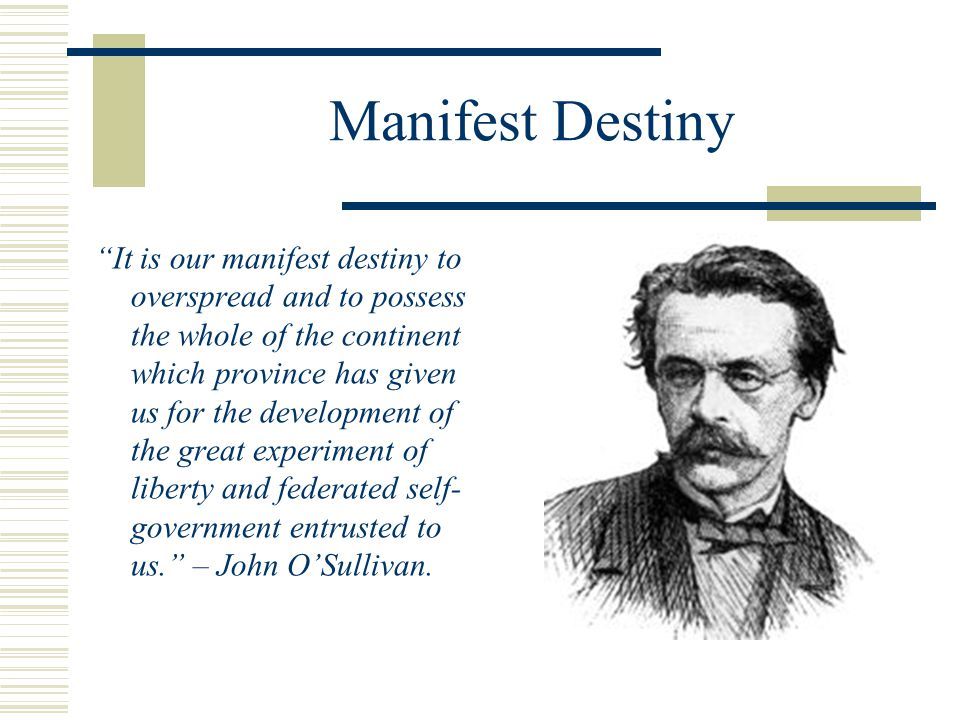 "Manifest Destiny ""It is our manifest destiny to overspread and to possess the whole of the continent which province has given us for the development o"