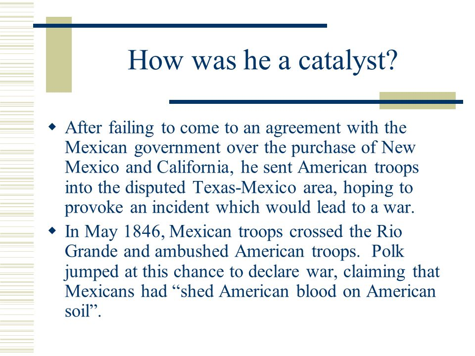 How was he a catalyst?  After failing to come to an agreement with the Mexican government over the purchase of New Mexico and California, he sent Ame