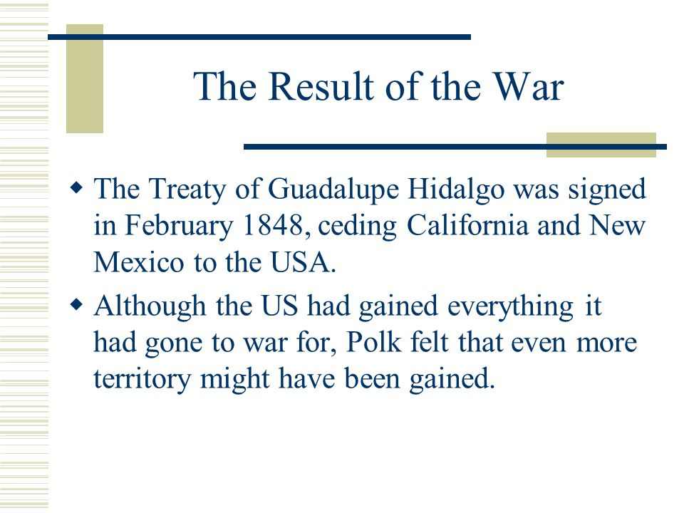 The Result of the War  The Treaty of Guadalupe Hidalgo was signed in February 1848, ceding California and New Mexico to the USA.  Although the US ha