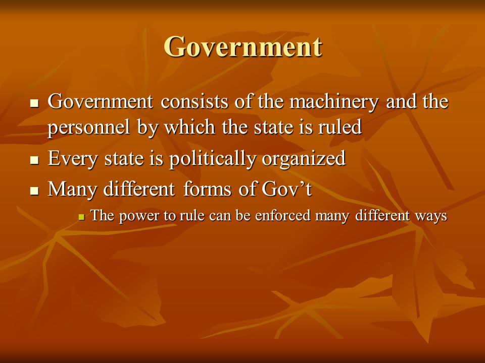 Government Government consists of the machinery and the personnel by which the state is ruled Government consists of the machinery and the personnel by which the state is ruled Every state is politically organized Every state is politically organized Many different forms of Gov't Many different forms of Gov't The power to rule can be enforced many different ways The power to rule can be enforced many different ways