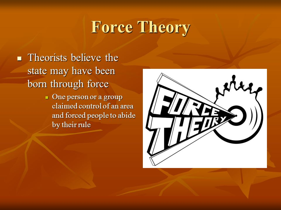 Force Theory Theorists believe the state may have been born through force Theorists believe the state may have been born through force One person or a group claimed control of an area and forced people to abide by their rule One person or a group claimed control of an area and forced people to abide by their rule