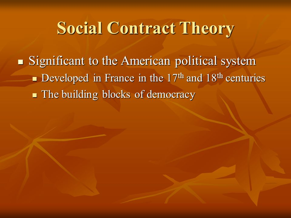 Social Contract Theory Significant to the American political system Significant to the American political system Developed in France in the 17 th and 18 th centuries Developed in France in the 17 th and 18 th centuries The building blocks of democracy The building blocks of democracy