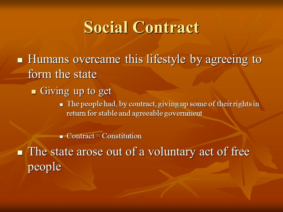 Social Contract Humans overcame this lifestyle by agreeing to form the state Humans overcame this lifestyle by agreeing to form the state Giving up to get Giving up to get The people had, by contract, giving up some of their rights in return for stable and agreeable government The people had, by contract, giving up some of their rights in return for stable and agreeable government Contract = Constitution Contract = Constitution The state arose out of a voluntary act of free people The state arose out of a voluntary act of free people