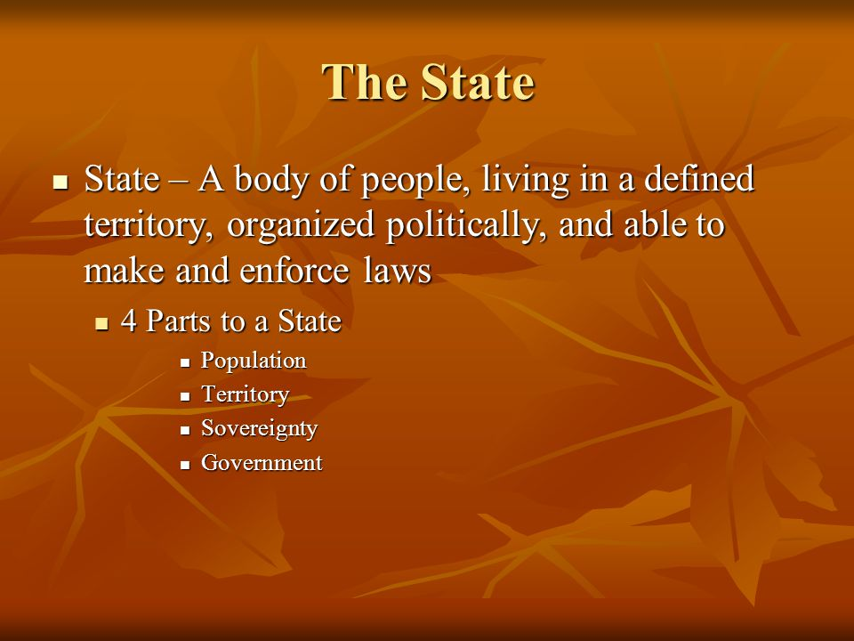 The State State – A body of people, living in a defined territory, organized politically, and able to make and enforce laws State – A body of people, living in a defined territory, organized politically, and able to make and enforce laws 4 Parts to a State 4 Parts to a State Population Population Territory Territory Sovereignty Sovereignty Government Government