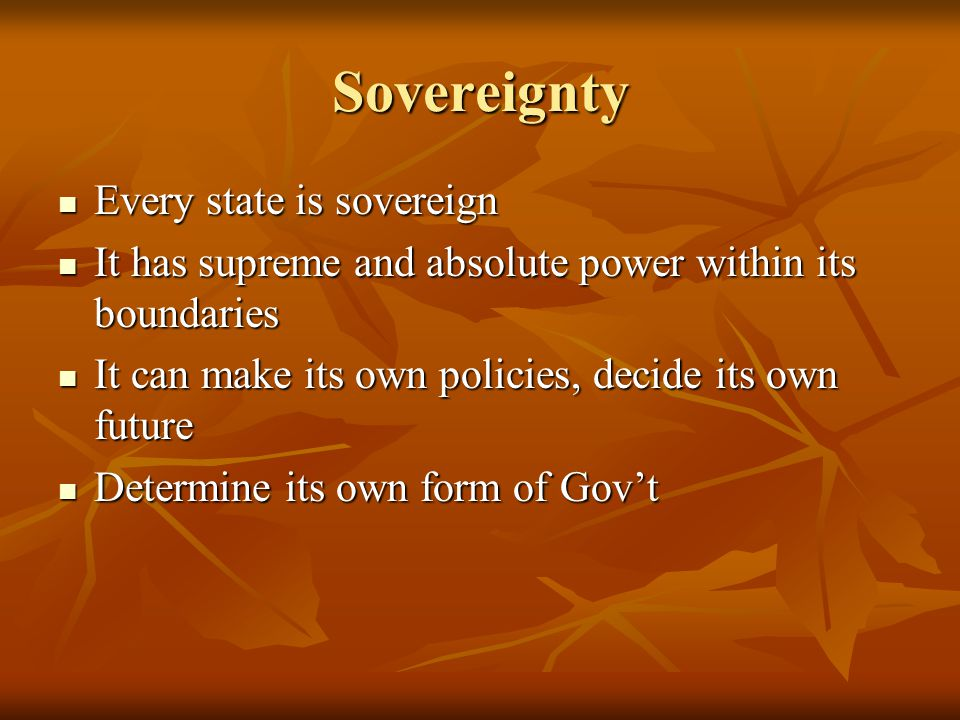 Sovereignty Every state is sovereign Every state is sovereign It has supreme and absolute power within its boundaries It has supreme and absolute power within its boundaries It can make its own policies, decide its own future It can make its own policies, decide its own future Determine its own form of Gov't Determine its own form of Gov't