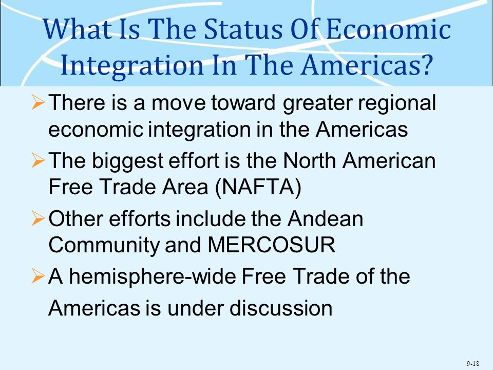 9-18 What Is The Status Of Economic Integration In The Americas?  There is a move toward greater regional economic integration in the Americas  The