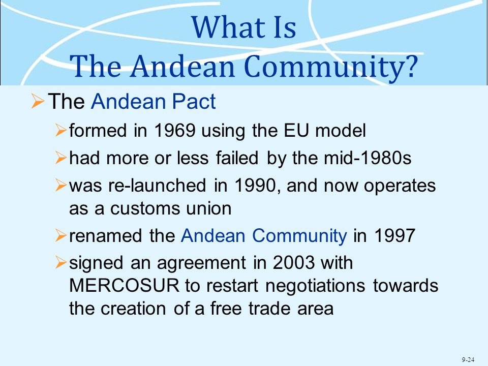 9-24 What Is The Andean Community?  The Andean Pact  formed in 1969 using the EU model  had more or less failed by the mid-1980s  was re-launched