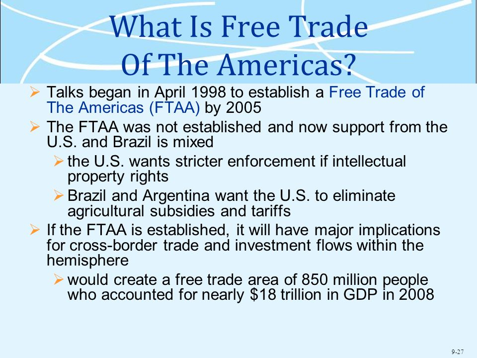 9-27 What Is Free Trade Of The Americas?  Talks began in April 1998 to establish a Free Trade of The Americas (FTAA) by 2005  The FTAA was not estab