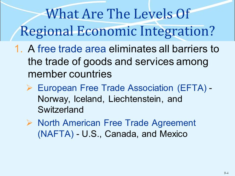 9-4 What Are The Levels Of Regional Economic Integration? 1.A free trade area eliminates all barriers to the trade of goods and services among member
