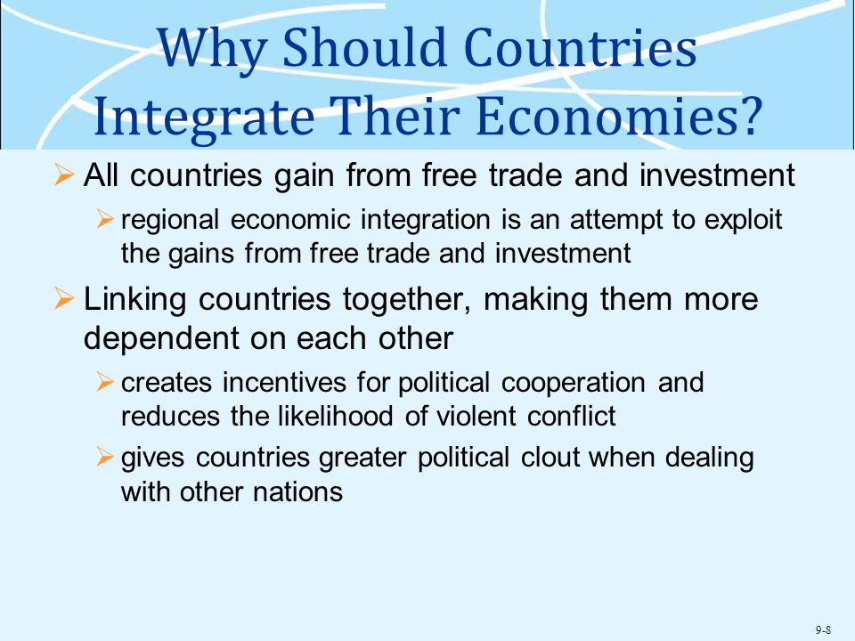 9-8 Why Should Countries Integrate Their Economies?  All countries gain from free trade and investment  regional economic integration is an attempt
