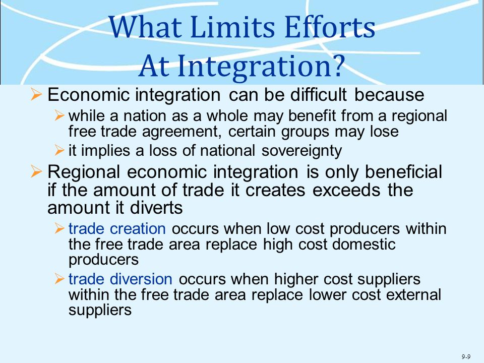 9-9 What Limits Efforts At Integration?  Economic integration can be difficult because  while a nation as a whole may benefit from a regional free t