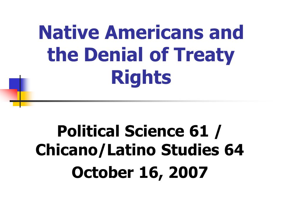 Native Americans and the Denial of Treaty Rights Political Science 61 / Chicano/Latino Studies 64 October 16, 2007