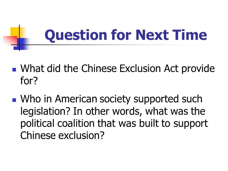 Question for Next Time What did the Chinese Exclusion Act provide for.