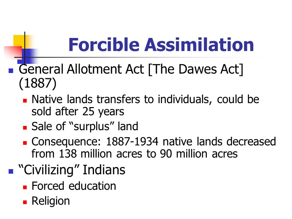 Forcible Assimilation General Allotment Act [The Dawes Act] (1887) Native lands transfers to individuals, could be sold after 25 years Sale of surplus land Consequence: 1887-1934 native lands decreased from 138 million acres to 90 million acres Civilizing Indians Forced education Religion