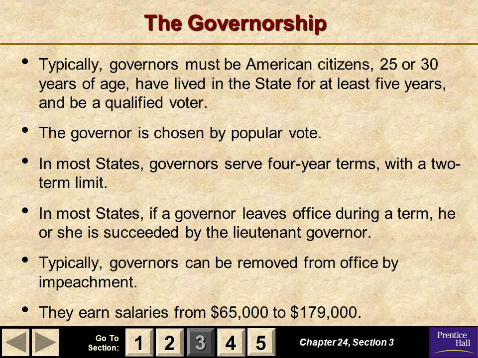 123 Go To Section: 4 5 The Governorship Chapter 24, Section 3 2222 4444 1111 5555 Typically, governors must be American citizens, 25 or 30 years of age, have lived in the State for at least five years, and be a qualified voter.