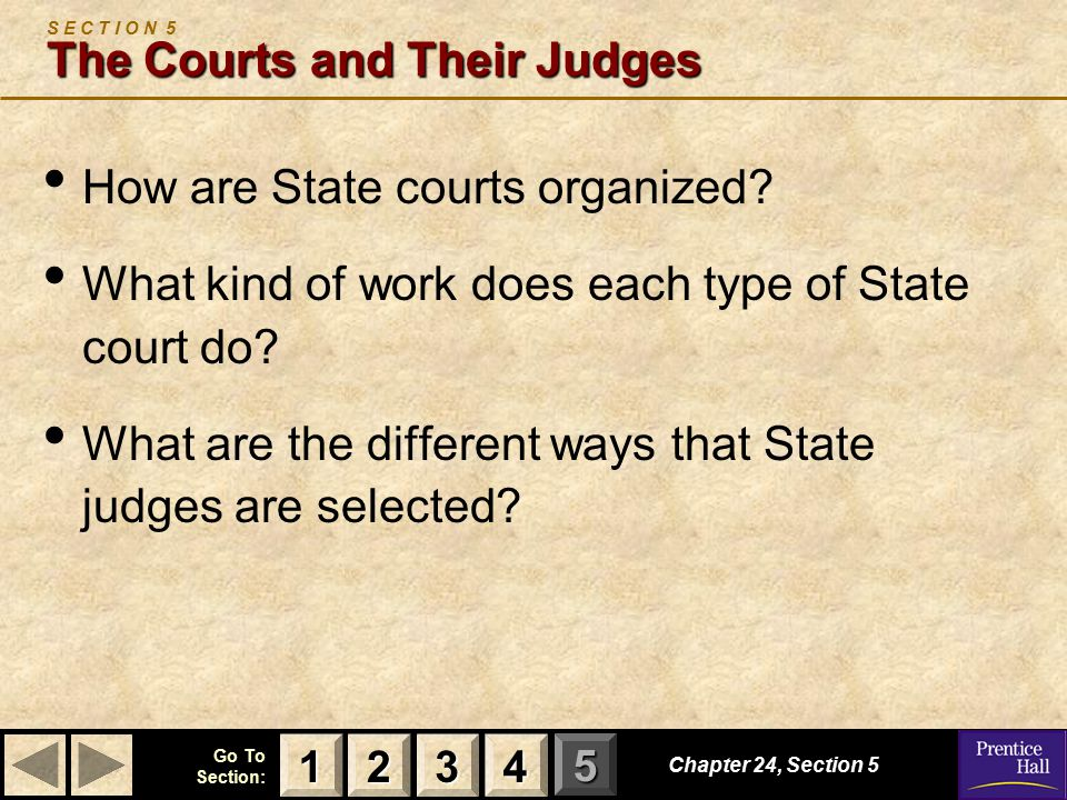123 Go To Section: 4 5 Chapter 24, Section 5 The Courts and Their Judges S E C T I O N 5 The Courts and Their Judges How are State courts organized.