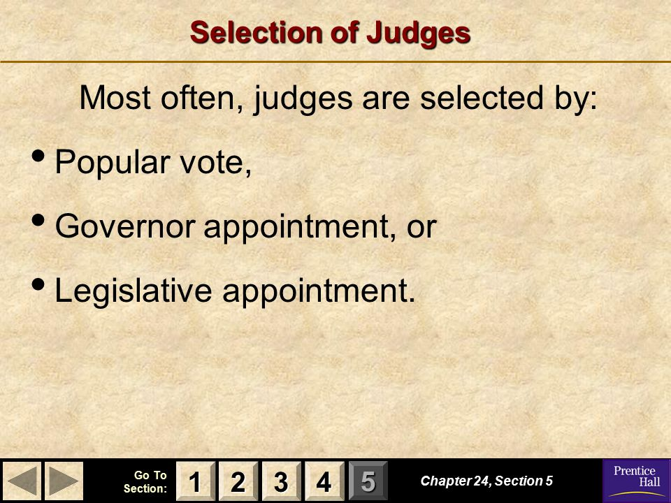 123 Go To Section: 4 5 Selection of Judges Chapter 24, Section 5 2222 4444 1111 3333 Most often, judges are selected by: Popular vote, Governor appointment, or Legislative appointment.