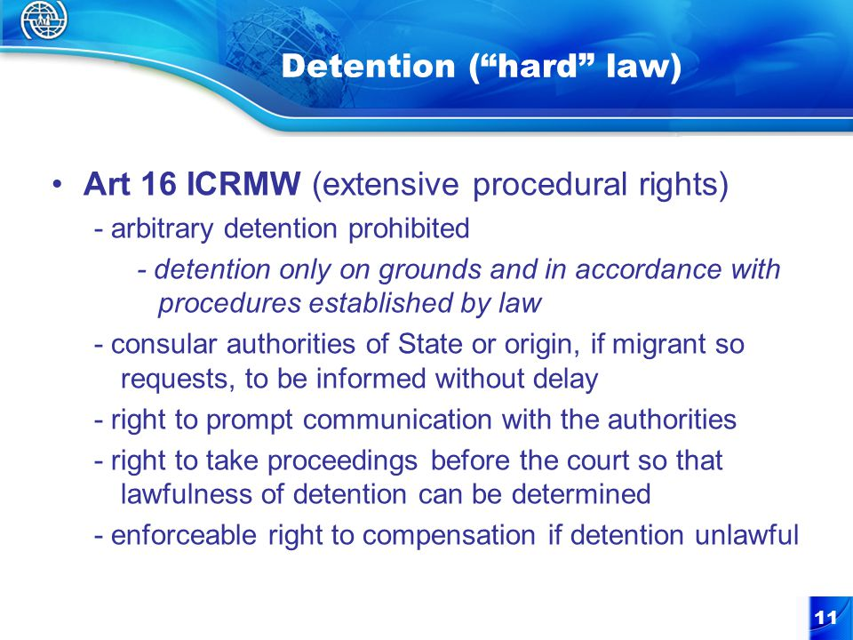 """11 Detention (""""hard"""" law) Art 16 ICRMW (extensive procedural rights) - arbitrary detention prohibited - detention only on grounds and in accordance wi"""