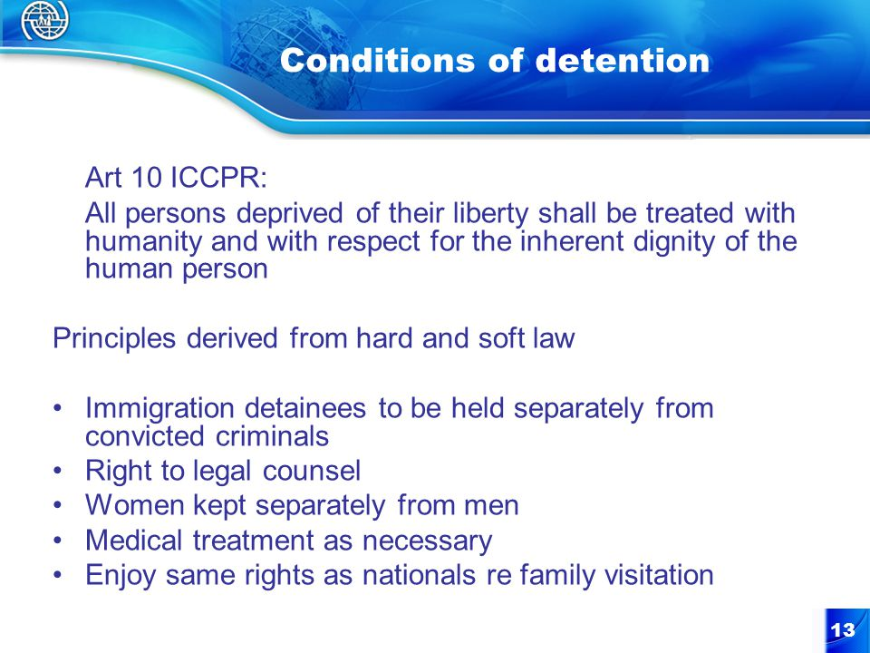 13 Conditions of detention Art 10 ICCPR: All persons deprived of their liberty shall be treated with humanity and with respect for the inherent dignity of the human person Principles derived from hard and soft law Immigration detainees to be held separately from convicted criminals Right to legal counsel Women kept separately from men Medical treatment as necessary Enjoy same rights as nationals re family visitation