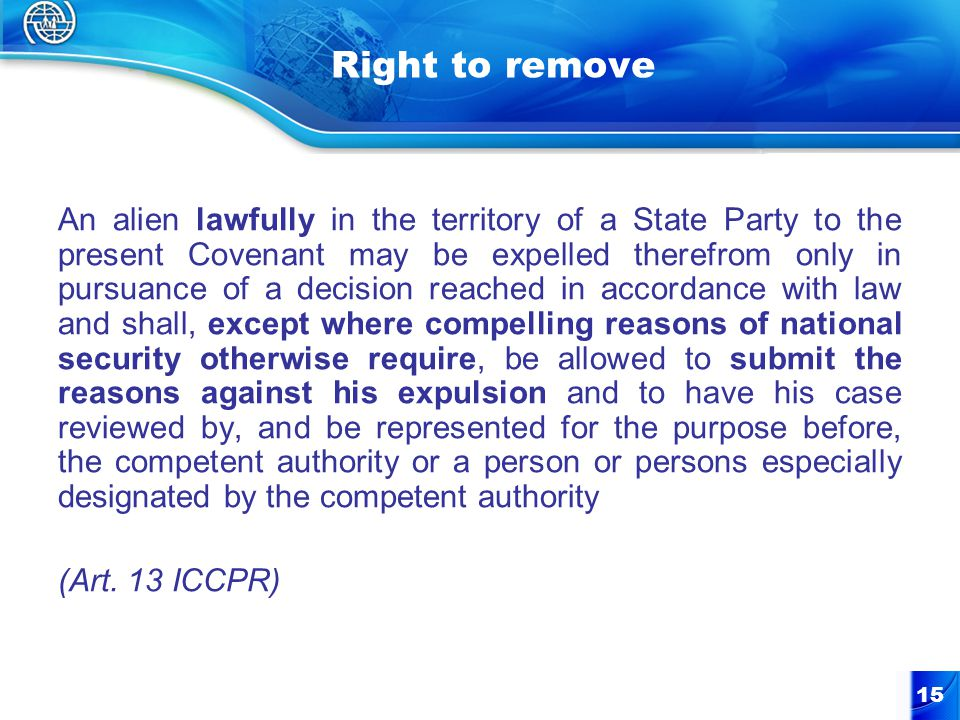 15 Right to remove An alien lawfully in the territory of a State Party to the present Covenant may be expelled therefrom only in pursuance of a decision reached in accordance with law and shall, except where compelling reasons of national security otherwise require, be allowed to submit the reasons against his expulsion and to have his case reviewed by, and be represented for the purpose before, the competent authority or a person or persons especially designated by the competent authority (Art.