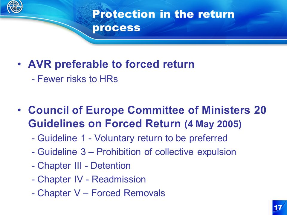 17 Protection in the return process AVR preferable to forced return - Fewer risks to HRs Council of Europe Committee of Ministers 20 Guidelines on For