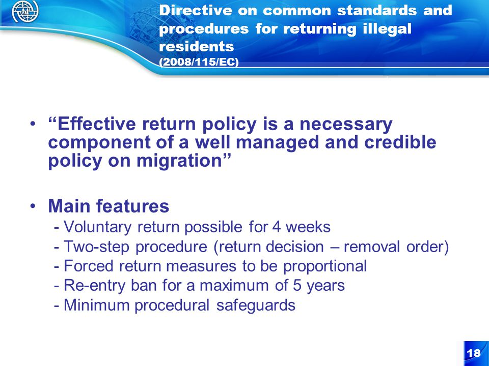 18 Directive on common standards and procedures for returning illegal residents (2008/115/EC) Effective return policy is a necessary component of a well managed and credible policy on migration Main features - Voluntary return possible for 4 weeks - Two-step procedure (return decision – removal order) - Forced return measures to be proportional - Re-entry ban for a maximum of 5 years - Minimum procedural safeguards