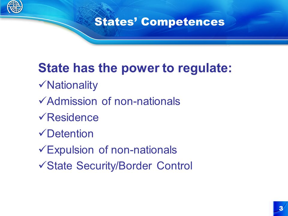 3 States' Competences State has the power to regulate: Nationality Admission of non-nationals Residence Detention Expulsion of non-nationals State Security/Border Control
