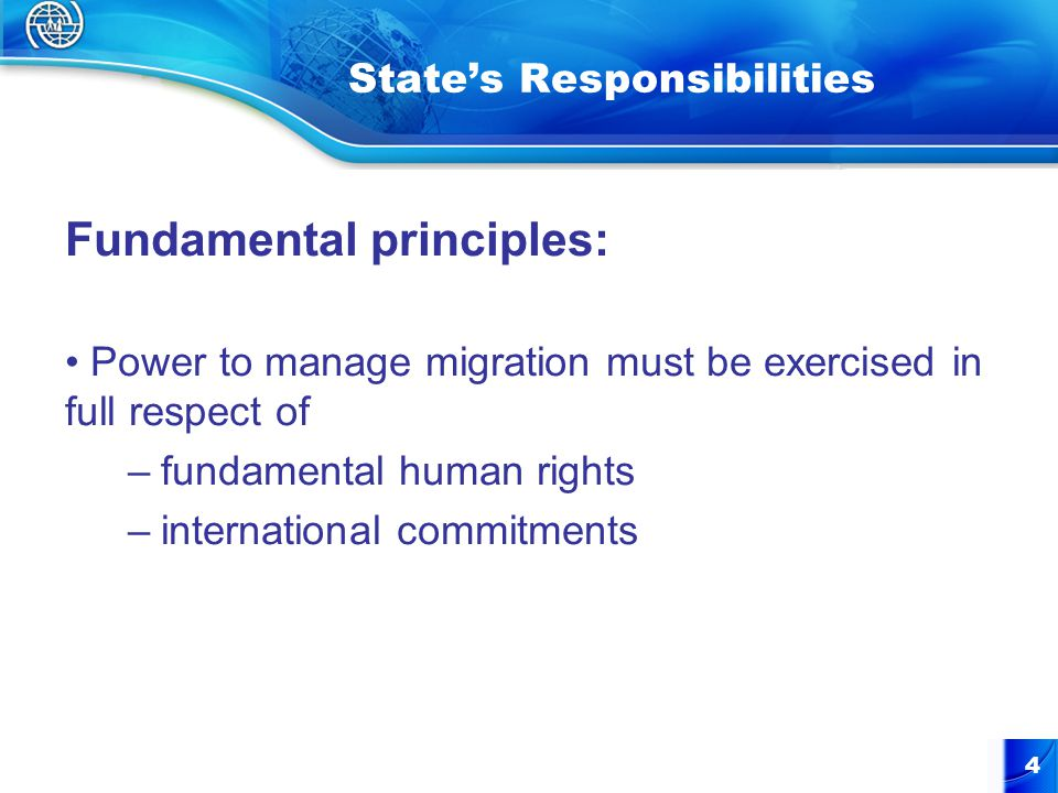 4 State's Responsibilities Fundamental principles: Power to manage migration must be exercised in full respect of –fundamental human rights –internati