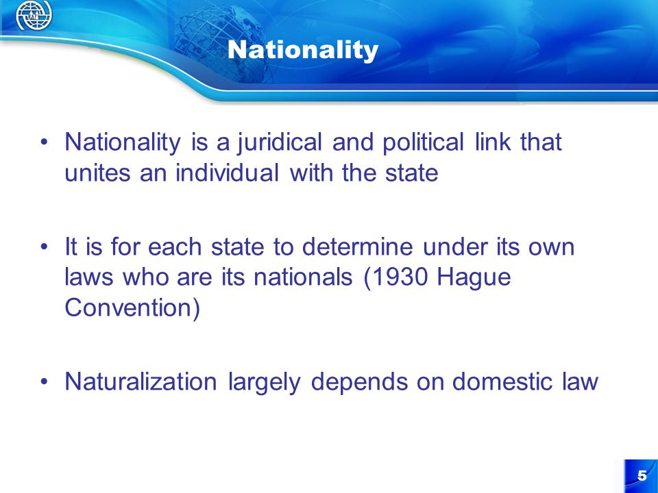 5 Nationality Nationality is a juridical and political link that unites an individual with the state It is for each state to determine under its own laws who are its nationals (1930 Hague Convention) Naturalization largely depends on domestic law