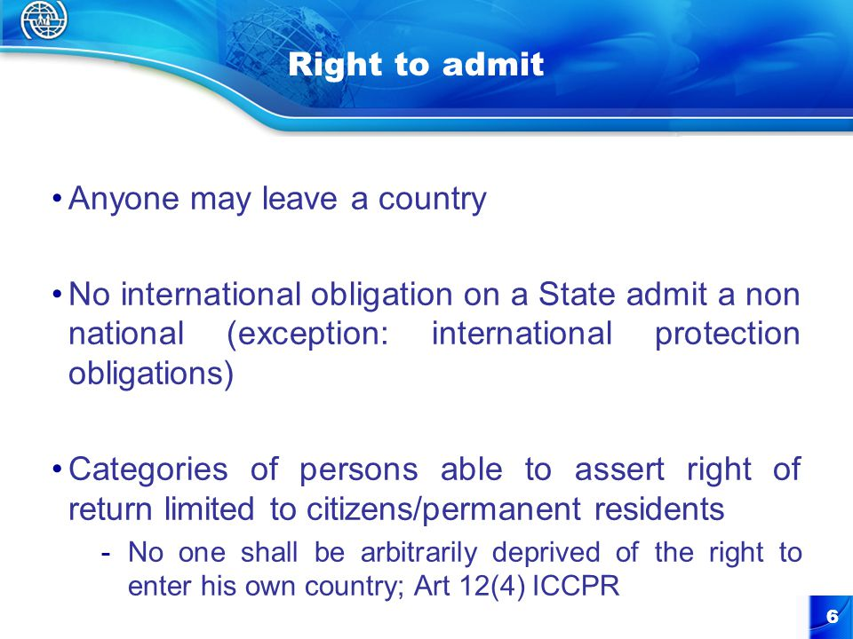 6 Right to admit Anyone may leave a country No international obligation on a State admit a non national (exception: international protection obligations) Categories of persons able to assert right of return limited to citizens/permanent residents -No one shall be arbitrarily deprived of the right to enter his own country; Art 12(4) ICCPR