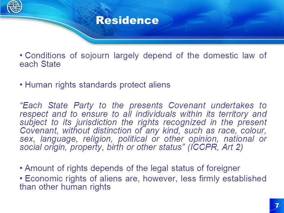 7 Residence Conditions of sojourn largely depend of the domestic law of each State Human rights standards protect aliens Each State Party to the presents Covenant undertakes to respect and to ensure to all individuals within its territory and subject to its jurisdiction the rights recognized in the present Covenant, without distinction of any kind, such as race, colour, sex, language, religion, political or other opinion, national or social origin, property, birth or other status (ICCPR, Art 2) Amount of rights depends of the legal status of foreigner Economic rights of aliens are, however, less firmly established than other human rights